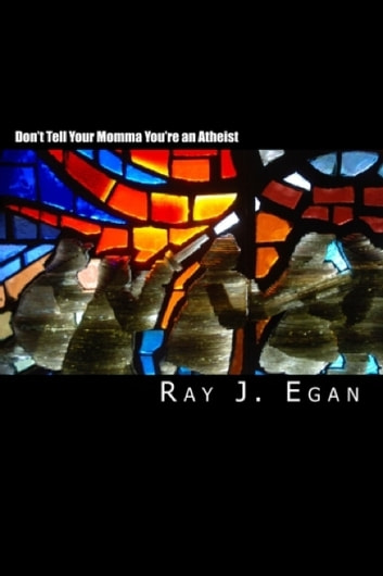 Don't Tell Your Momma You're an Atheist ebook by Raymond J. Egan