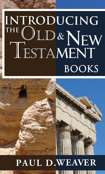 Introducing the Old Testament and New Testament Books - A Thorough but Concise Introduction for Proper Interpretation ebook by Paul D. Weaver