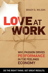 Love at Work - Why Passion Drives Performance in the Feelings Economy ebook by Brady G. Wilson