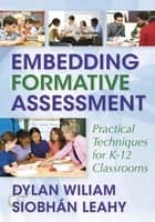 Embedding Formative Assessment - Practical Techniques for K-12 Classrooms ebook by Dylan Wiliam, Siobhan Leahy
