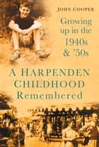 Harpenden Childhood Remembered - Growing Up in the 1940s & 50s ebook by John Cooper