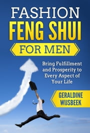 Fashion Feng Shui for Men: Bring Fulfillment and Prosperity to Every Aspect of Your Life ebook by Geraldine Wijsbeek