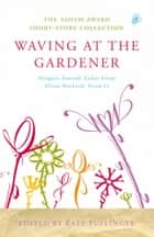 Waving at the Gardener - The Asham Award Short-Story Collection ebook by Kate Pullinger, Kate Pullinger