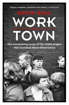 Worktown - The Astonishing Story of the Project that launched Mass Observation ebook by David Hall