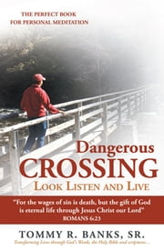 "Dangerous Crossing - Look Listen and Live - ""For the wages of sin is death, but the gift of God is eternal life through Jesus Christ our Lord"" (Romans 6:23) ebook by Tommy R. Banks, Sr."