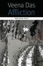 Affliction - Health, Disease, Poverty ebook by Veena Das
