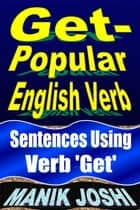 Get- Popular English Verb: Sentences Using Verb 'Get' - English Daily Use, #22 ebook by Manik Joshi