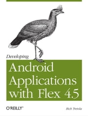 Developing Android Applications with Flex 4.5 ebook by Rich Tretola