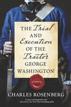 The Trial and Execution of the Traitor George Washington ebook by Charles Rosenberg