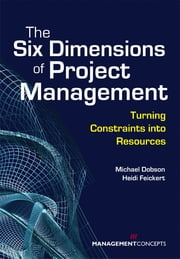 The Six Dimensions of Project Management: Turning Constraints into Resources - Turning Constraints into Resources ebook by Michael S. Dobson,Heidi Feickert