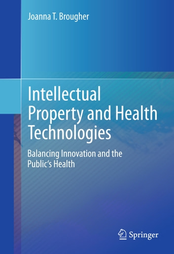 Intellectual Property and Health Technologies - Balancing Innovation and the Public's Health ebook by Joanna T. Brougher