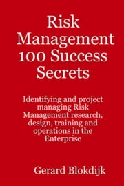 Risk Management 100 Success Secrets: Identifying and Project Managing Risk Management Research, Design, Training and Operations in the Enterprise ebook by Blokdijk, Gerard