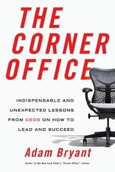 The Corner Office - Indispensable and Unexpected Lessons from CEOs on How to Lead and Succeed ebook by Adam Bryant