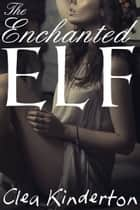 The Enchanted Elf ebook by Clea Kinderton