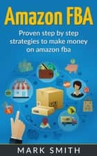 Amazon FBA: Beginners Guide - Proven Step By Step Strategies to Make Money On Amazon FBA eBook by Mark Smith