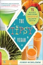 The Tipsy Vegan - 75 Boozy Recipes to Turn Every Bite into Happy Hour ebook by John Schlimm