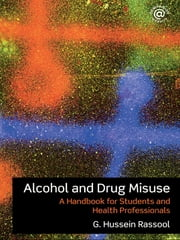 Alcohol and Drug Misuse - A Handbook for Students and Health Professionals ebook by G. Hussein Rassool