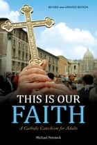 This Is Our Faith - A Catholic Catechism for Adults ebook by Michael Pennock