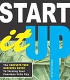 Start It Up - The Complete Teen Business Guide to Turning Your Passions Into Pay ebook by Kenrya Rankin, Eriko Takada