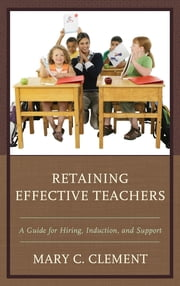 Retaining Effective Teachers - A Guide for Hiring, Induction, and Support ebook by Mary C. Clement