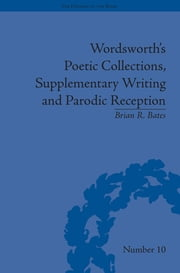 Wordsworth's Poetic Collections, Supplementary Writing and Parodic Reception ebook by Brian R Bates