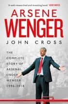 Arsene Wenger - The Inside Story of Arsenal Under Wenger ebook by John Cross