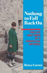 Nothing to Fall Back On - The Life and Times of a Perpetual Optimist ebook by Betsy Carter