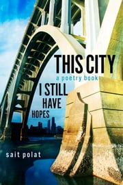 This City a Poetry Book - I Still Have Hopes ebook by Sait Polat