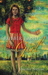 Rubber Band Girl - A Mother's Memoir ebook by Jennifer Nielson
