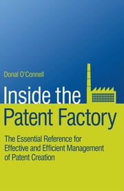 Inside the Patent Factory - The Essential Reference for Effective and Efficient Management of Patent Creation ebook by Donal O'Connell