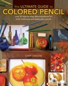 The Ultimate Guide To Colored Pencil - Over 40 step-by-step demonstrations for both traditional and watercolor pencils ebook by Gary Greene