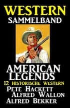 American Legends 12 historische Western ebook by Alfred Bekker, Alfred Wallon, Pete Hackett