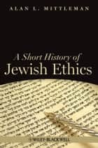 A Short History of Jewish Ethics - Conduct and Character in the Context of Covenant ebook by Alan L. Mittleman