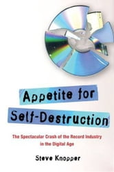 Appetite for Self-Destruction - The Spectacular Crash of the Record Industry in the Digital Age ebook by Steve Knopper