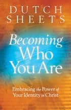 Becoming Who You Are ebook by Dutch Sheets