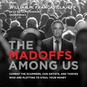 The Madoffs among Us - Combat the Scammers, Con Artists, and Thieves Who Are Plotting to Steal Your Money audiobook by William M. Francavilla, CFP