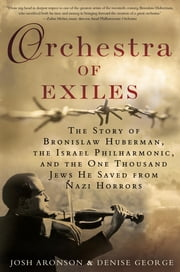 Orchestra of Exiles - The Story of Bronislaw Huberman, the Israel Philharmonic, and the One Thousand Jews He Saved from Nazi Horrors ebook by Denise George,Josh Aronson