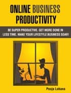 Online Business Productivity: Be Super Productive. Get More Done in Less Time. Make Your Lifestyle Business Soar! ebook by Pooja Lohana