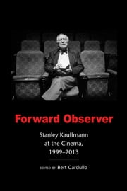 Forward Observer - Stanley Kauffmann at the Cinema, 1999-2013 ebook by Stanley Kauffmann,Bert Cardullo