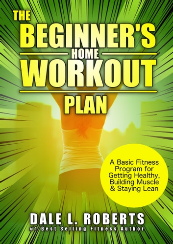 The Beginner's Home Workout Plan - A Basic Fitness Program for Getting Healthy, Building Muscle & Staying Lean ebook by Dale L. Roberts