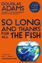 So Long, and Thanks for All the Fish: Hitchhiker's Guide to the Galaxy Book 4 ebook by Douglas Adams
