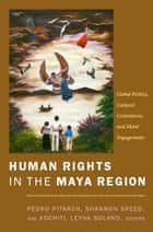 Human Rights in the Maya Region - Global Politics, Cultural Contentions, and Moral Engagements ebook by Pedro Pitarch, Shannon Speed, Xochitl Leyva-Solano,...