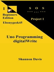 Uno Programming digitalWrite: Beginners Edition S O S Project ebook by Shannon Davis