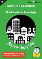 Ultimate Handbook Guide to Lusaka : (Zambia) Travel Guide - Ultimate Handbook Guide to Lusaka : (Zambia) Travel Guide ebook by Mandi Castle
