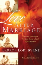 Love After Marriage - A Journey into Deeper Spiritual, Emotional and Physical Oneness ebook by Barry Byrne,Lori Byrne,Bill Johnson,Beni Johnson