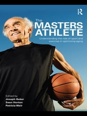 The Masters Athlete - Understanding the Role of Sport and Exercise in Optimizing Aging ebook by Joe Baker,Sean Horton,Patricia Weir