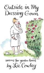 Outside in My Dressing Gown - Poems for Garden Lovers ebook by Liz Cowley,Sir Tim Smit