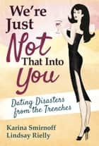 We're Just Not That Into You - Dating Disasters from the Trenches ebook by Karina Smirnoff, Lindsay Rielly