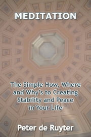 Meditation - The how, where & whys to creating stability & peace in your life ebook by Peter de Ruyter