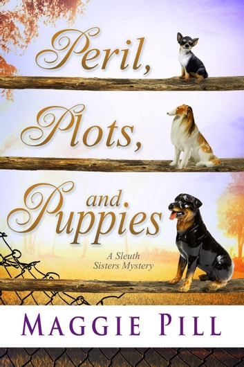 Peril, Plots, and Puppies - The Sleuth Sisters Mysteries, #6 ebook by Maggie Pill